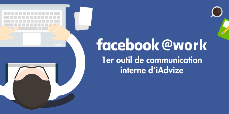 Infographie Facebook at Work : 1er outil de communication interne d'iAdvize